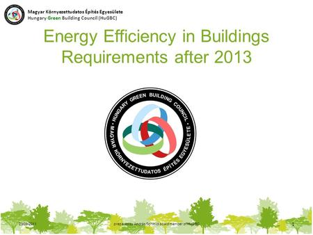 23/09/2011prepared by András Schmidt board member of HuGBC 1 Energy Efficiency in Buildings Requirements after 2013 Magyar Környezettudatos Építés Egyesülete.