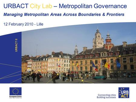 URBACT City Lab – Metropolitan Governance Managing Metropolitan Areas Across Boundaries & Frontiers 12 February 2010 - Lille.