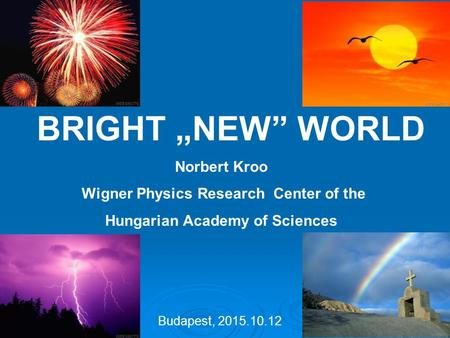 "BRIGHT ""NEW"" WORLD Norbert Kroo Wigner Physics Research Center of the Hungarian Academy of Sciences Budapest, 2015.10.12."