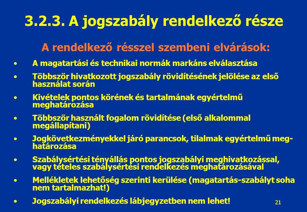 22 Rendelkezések megszövegezésének követelményei: Nyelvhelyesség követelménye Közérthetőség követelménye (vizuális áttekinthetőség) Absztrakt megfogalmazás, kazuisztikus szabályozás kerülése Példák kerülése a normaszövegben (csak ha segíti az érthetőséget) Idegen szavak csak akkor, ha nincs magyar megfelelője (értelmező rendelkezések) Általános jelentéstől eltérő fogalomhasználat – értelmező rendelkezések Ugyanazt a fogalmat mindig ugyanazzal a fogalommal kell jelölni Gyűjtőfogalmakat általános gyakorlatnak megfelelően használjuk Általában egyes szám használata Kijelentő mód = parancs, kötelezés, feltételes mód = felhatalmazás Töltelékszavak, határozatlan jogfogalmak kerülése Számjegyek, mértékegységek, pénzösszegek egységes, egyértelmű jelzése 3.2.3.