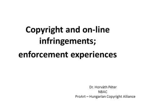 Copyright and on-line infringements; enforcement experiences Dr. Horváth Péter NBAC ProArt – Hungarian Copyright Alliance.