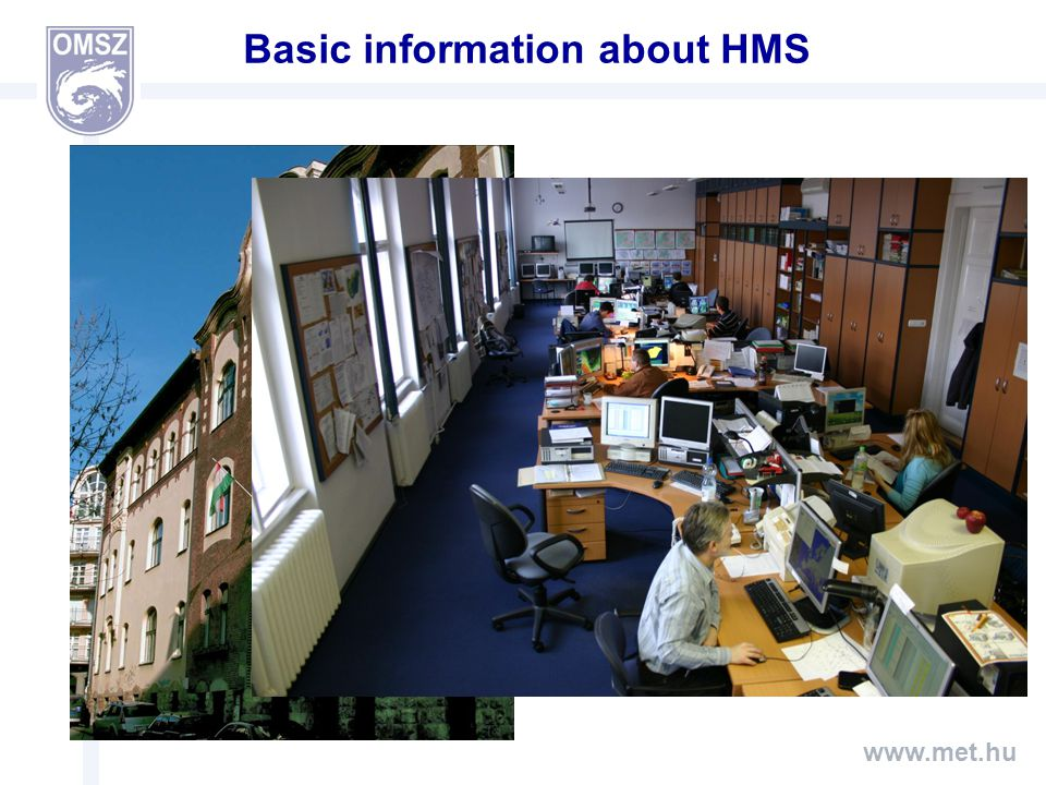 www.met.hu Basic information about HMS -HMS has about 195 employees -Nearly 30 forecasters in two division (Weather forecasting Division, Division for Aviation and Severe Weather Forecasting) -3 radar station (a new one has been built, test period is running) -More than 250 automatic weather station (150 new station this year in cooperation with the General Directorate of Water Management)