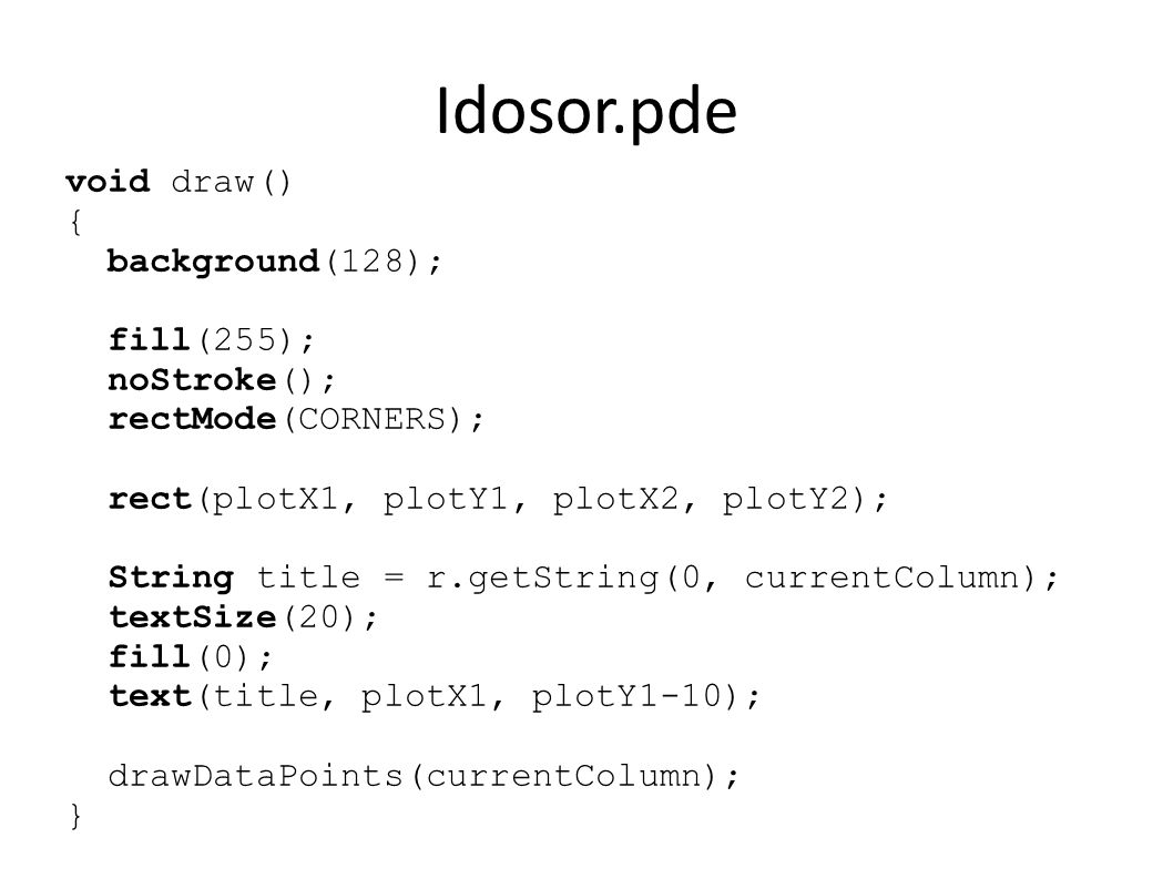 Idosor.pde void drawDataPoints(int col) { stroke(0, 64, 255); strokeWeight(3); for (int i=1; i<r.getRowCount(); ++i) { if (r.isValid(i, col)) { float x = map(r.getFloat(i, 0), yearMin, yearMax, plotX1, plotX2); float y = map(r.getFloat(i, col), dataMin, dataMax, plotY1, plotY2); point(x,y); }