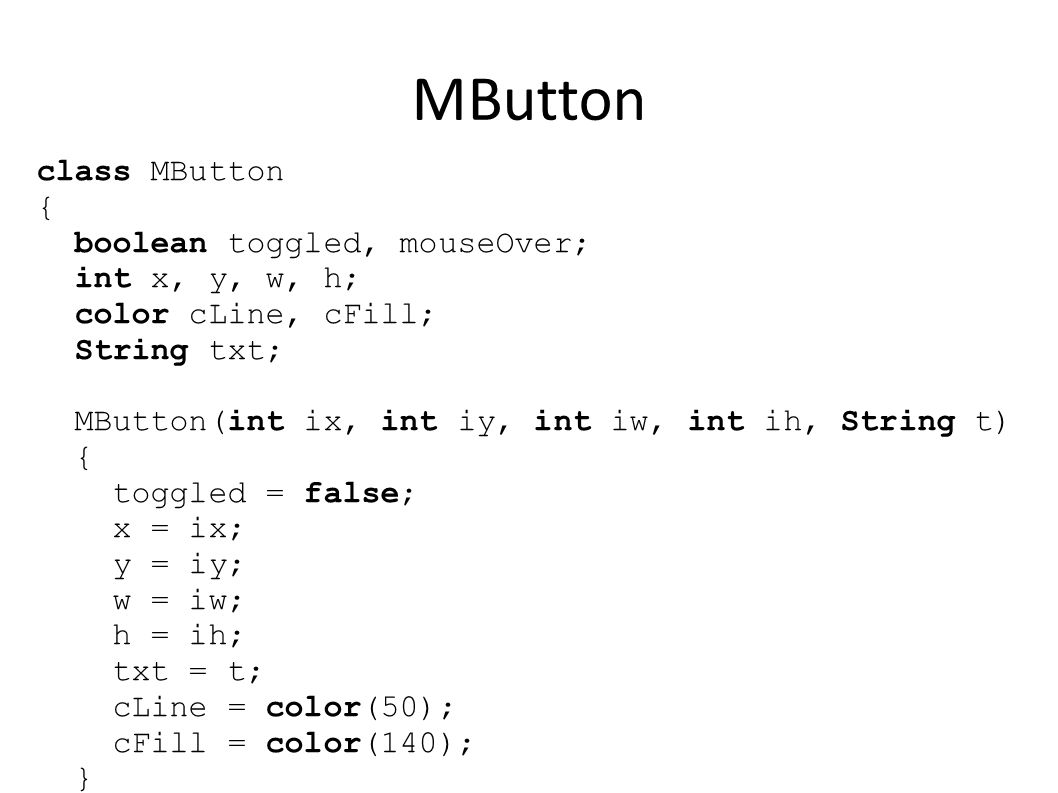 MButton boolean isMouseOver() { if ( mouseX >= x && mouseX = y && mouseY <= y+h) return true; else return false; } void Update() { mouseOver = isMouseOver(); }