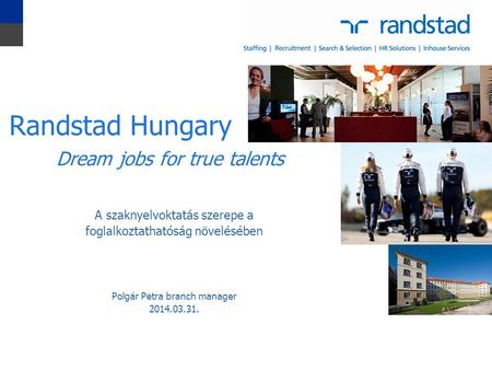 1 A szaknyelvoktatás szerepe a foglalkoztathatóság növelésében Polgár Petra branch manager 2014.03.31. Randstad Hungary Dream jobs for true talents.