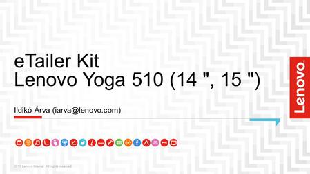 ETailer Kit Lenovo Yoga 510 (14 , 15 ) 2015 Lenovo Internal. All rights reserved. Ildikó Árva