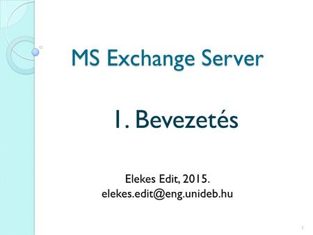 MS Exchange Server 1. Bevezetés Elekes Edit, 2015. 1.