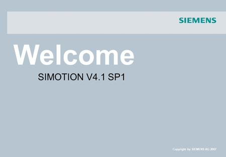Welcome Copyright by SIEMENS AG 2007 SIMOTION V4.1 SP1.
