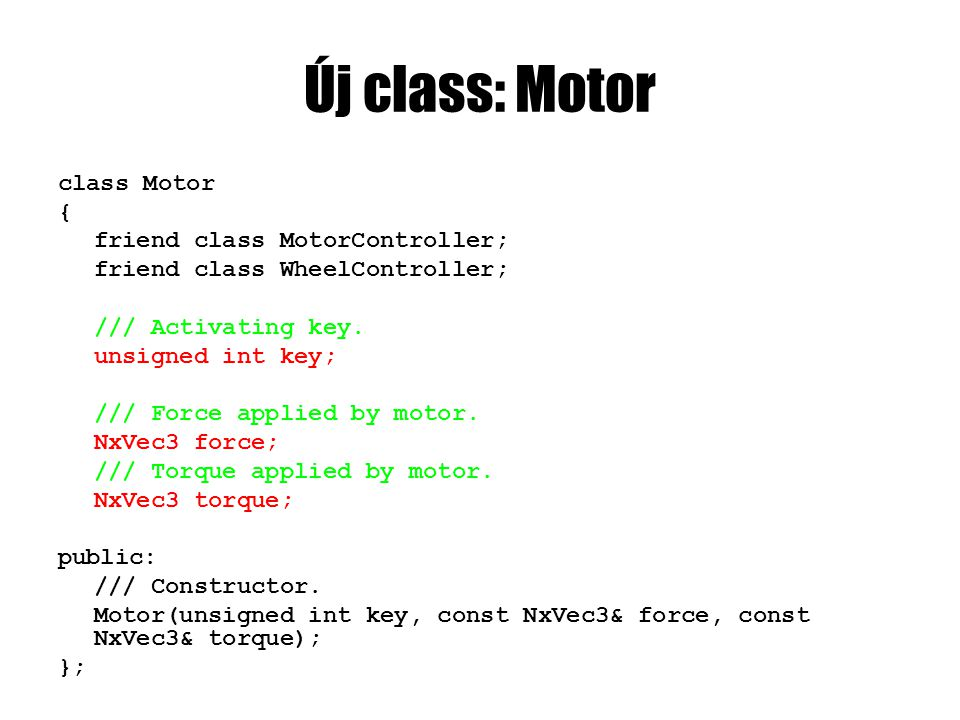 Motor.cpp Motor::Motor(unsigned int key, const NxVec3& force, const NxVec3& torque) { this->key = key; this->force = force; this->torque = torque; }