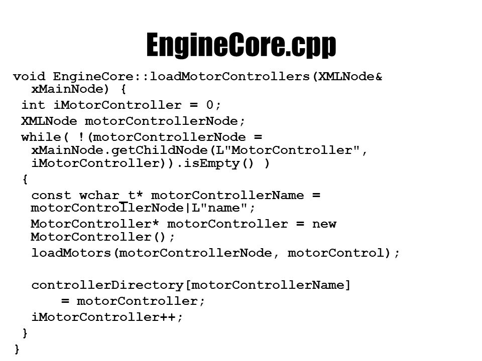 EngineCore.cpp void EngineCore::loadMotors(XMLNode& motorControllerNode, MotorControl* motorControl) { int iMotor = 0; XMLNode motorNode; while( !(motorNode = motorControllerNode.getChildNode(L Motor , iMotor)).isEmpty() ) { NxVec3 force = motorNode.readNxVec3(L force ); NxVec3 torque = motorNode.readNxVec3(L torque ); unsigned int keyCode = motorNode.readLong(L key ); const wchar_t* codeTypeString = motorNode L codeType ; if(codeTypeString && wcscmp(codeTypeString, L numpad ) == 0) keyCode += VK_NUMPAD0; else if(codeTypeString && wcscmp(codeTypeString, L function ) == 0) keyCode += VK_F1; motorController->addMotor( new Motor(keyCode, force, torque)); iMotor++; }