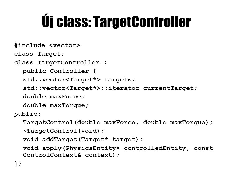 TargetController.cpp TargetController::TargetController(do uble maxForce, double maxTorque) { currentTarget = targets.end(); this->maxForce = maxForce; this->maxTorque = maxTorque; }