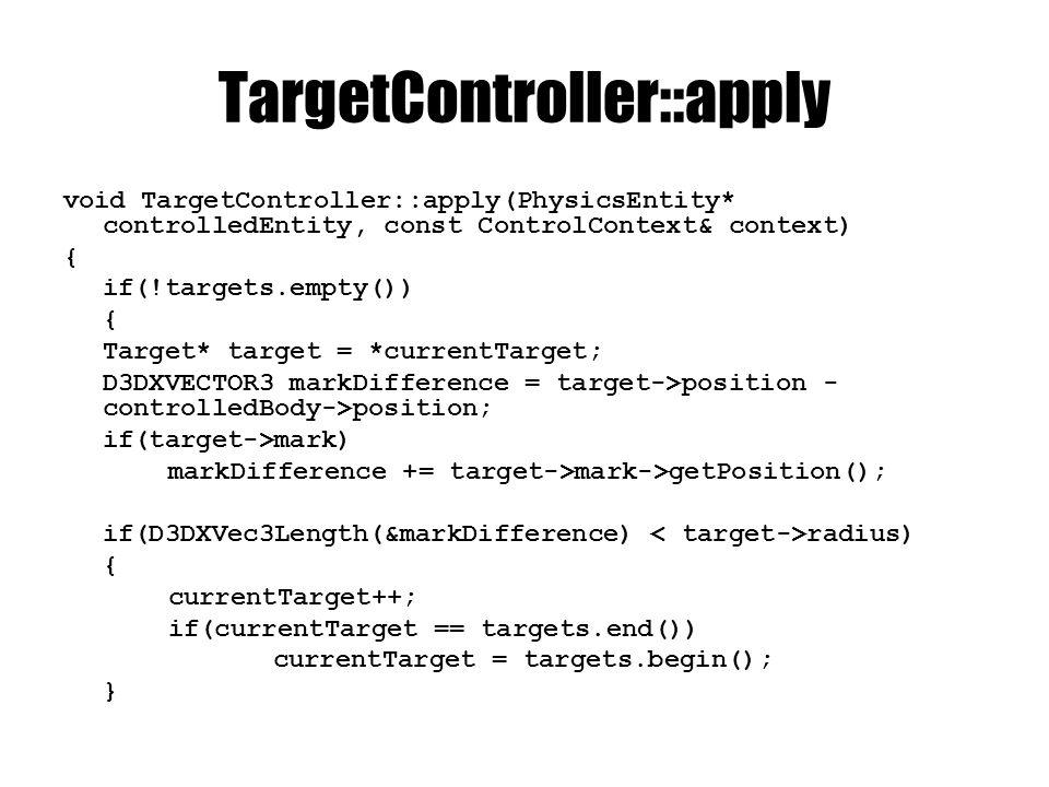 TargetController::apply D3DXVECTOR3 markDirection; D3DXVec3Normalize(&markDirection, &markDifference); D3DXMATRIX modelMatrix; controlledBody->getModelMatrix(modelMatrix); D3DXVECTOR3 ahead; D3DXVec3TransformNormal(&ahead, &D3DXVECTOR3(1, 0, 0), &modelMatrix); D3DXVECTOR3 turnAxis; D3DXVec3Cross(&turnAxis, &ahead, &markDirection); controlledEntity->getActor()->addTorque(*(NxVec3*)&( turnAxis * maxTorque); controlledEntity->getActor()- >addForce(*(NxVec3*)&(ahead * D3DXVec3Dot(&ahead, &markDirection) * maxForce); }