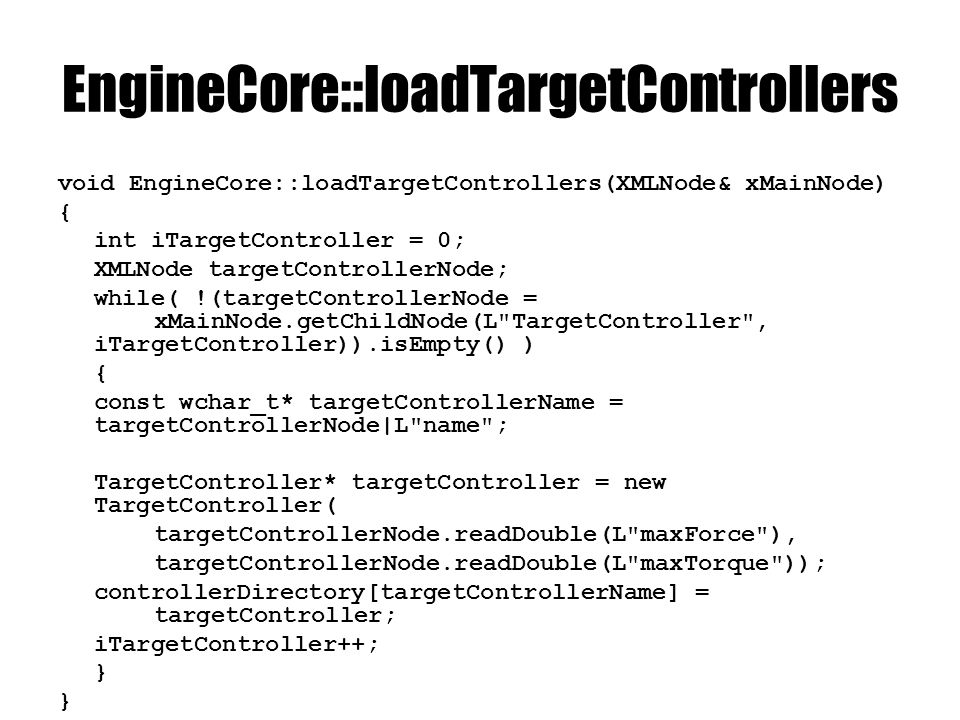EngineCore:: finishTargetControllers void EngineCore::finishTargetControllers(XMLNode& xMainNode) { int iTargetController = 0; XMLNode targetControllerNode; while( !(targetControllerNode = xMainNode.getChildNode(L targetController , iTargetController)).isEmpty() ) { const wchar_t* targetControllerName = targetControllerNode L name ; TargetController* targetController = (TargetController*)controlDirectory [targetControllerName]; loadTargets(targetControllerNode, targetController); iTargetControl++; }