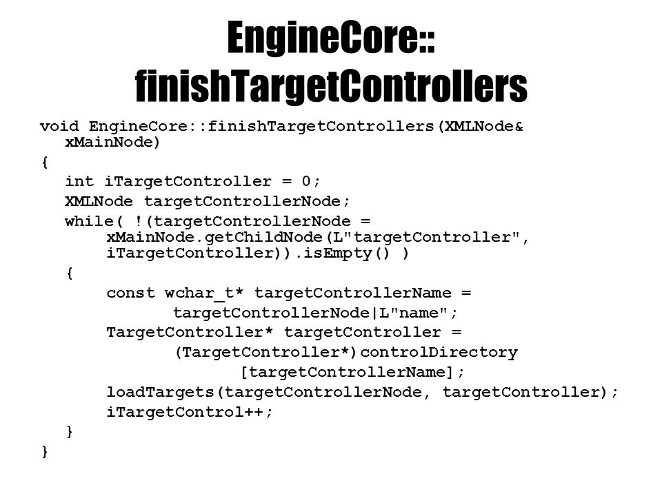EngineCore::loadTargets void EngineCore::loadTargets(XMLNode& targetControlNode, TargetController* targetController) { int iTarget = 0; XMLNode targetNode; while( !(targetNode = targetControllerNode.getChildNode(L Target , iTarget)).isEmpty() ) { D3DXVECTOR3 pos = targetNode.readVector(L position ); double radius = targetNode.readDouble(L radius , 10); Target* target = new Target(pos, radius); const wchar_t* markEntityName = targetNode L mark ; if(markEntityName != NULL) { EntityDirectory::iterator iEntity = entityDirectory.find(markEntityName); if(iEntity != entityDirectory.end()) target->setMark(iEntity->second); } targetController->addTarget(target); iTarget++; }