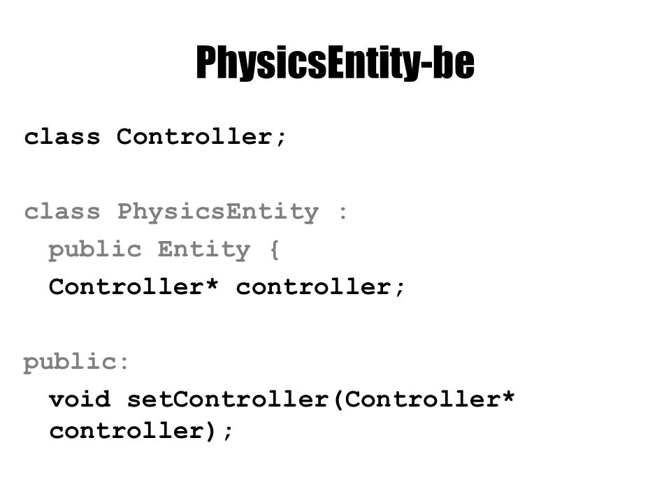 PhysicsEntity.cpp void PhysicsEntity::setController( Controller* controller) { this->controller = controller; } PhysicsEntity::PhysicsEntity(…) :Entity(shadedMesh) { controller = NULL;