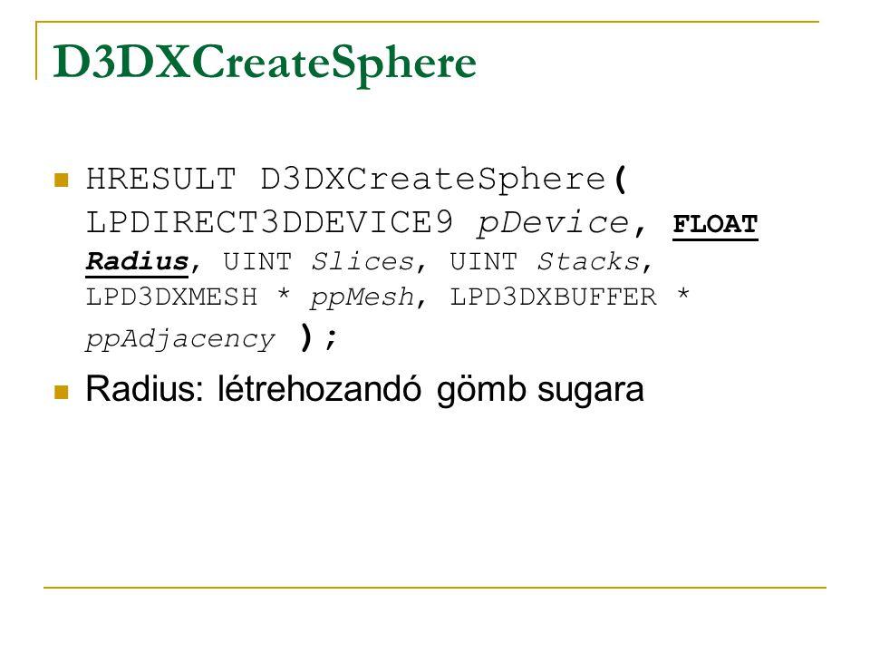 D3DXCreateSphere HRESULT D3DXCreateSphere( LPDIRECT3DDEVICE9 pDevice, FLOAT Radius, UINT Slices, UINT Stacks, LPD3DXMESH * ppMesh, LPD3DXBUFFER * ppAdjacency ); Slices: felbontás a főtengely körül
