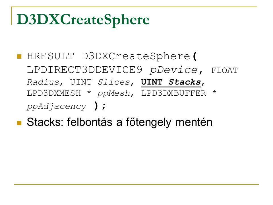 D3DXCreateSphere HRESULT D3DXCreateSphere( LPDIRECT3DDEVICE9 pDevice, FLOAT Radius, UINT Slices, UINT Stacks, LPD3DXMESH * ppMesh, LPD3DXBUFFER * ppAdjacency ); ppMesh: eredmény gömb