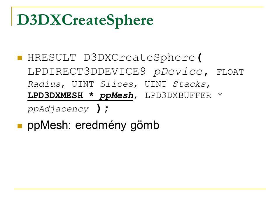 D3DXCreateSphere HRESULT D3DXCreateSphere( LPDIRECT3DDEVICE9 pDevice, FLOAT Radius, UINT Slices, UINT Stacks, LPD3DXMESH * ppMesh, LPD3DXBUFFER * ppAdjacency ); ppAdjacency: szomszédossági adatok, lehet NULL