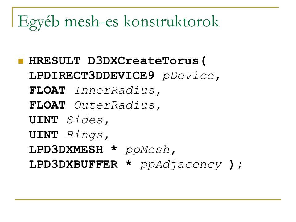 Egyéb mesh-es konstruktorok HRESULT D3DXCreateCylinder( LPDIRECT3DDEVICE9 pDevice, FLOAT Radius1, FLOAT Radius2, FLOAT Length, UINT Slices, UINT Stacks, LPD3DXMESH * ppMesh, LPD3DXBUFFER * ppAdjacency );