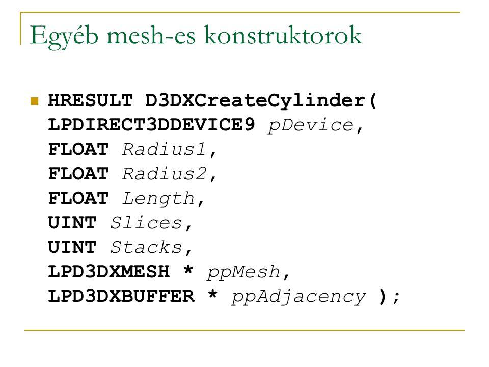 Egyéb mesh-es konstruktorok HRESULT D3DXCreateBox( LPDIRECT3DDEVICE9 pDevice, FLOAT Width, FLOAT Height, FLOAT Depth, LPD3DXMESH * ppMesh, LPD3DXBUFFER * ppAdjacency );