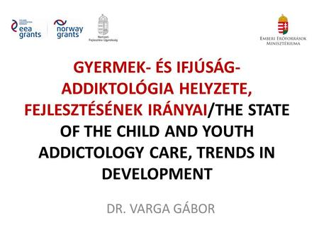 GYERMEK- ÉS IFJÚSÁG- ADDIKTOLÓGIA HELYZETE, FEJLESZTÉSÉNEK IRÁNYAI/THE STATE OF THE CHILD AND YOUTH ADDICTOLOGY CARE, TRENDS IN DEVELOPMENT DR. VARGA GÁBOR.