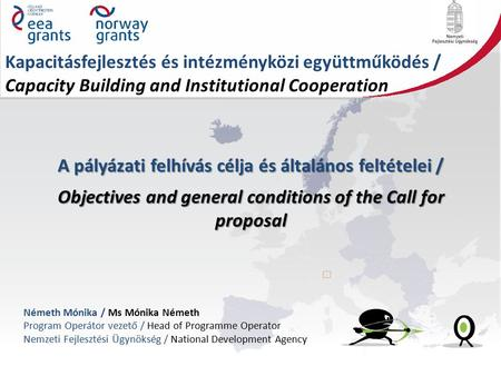 A pályázati felhívás célja és általános feltételei / Objectives and general conditions of the Call for proposal Németh Mónika / Ms Mónika Németh Program.