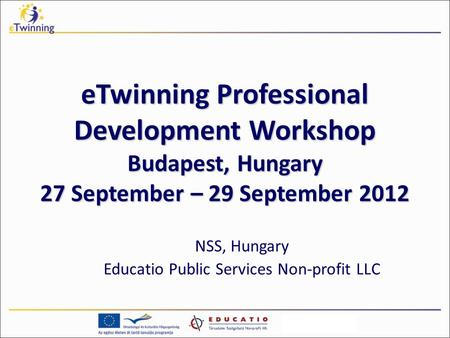 ETwinning Professional Development Workshop Budapest, Hungary 27 September – 29 September 2012 NSS, Hungary Educatio Public Services Non-profit LLC.