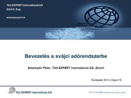 TAX EXPERT International AG  2014 TAX EXPERT International AG. All rights reserved. Bevezetés a svájci adórendszerbe Sebestyén Péter, TAX EXPERT International.