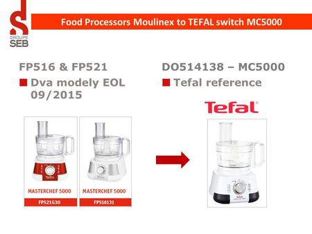 FP516 & FP521 Dva modely EOL 09/2015 DO514138 – MC5000 Tefal reference Food Processors Moulinex to TEFAL switch MC5000.