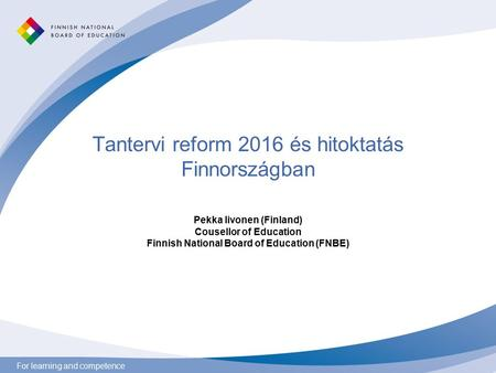 For learning and competence Tantervi reform 2016 és hitoktatás Finnországban Pekka Iivonen (Finland) Cousellor of Education Finnish National Board of Education.