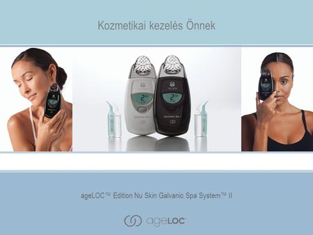 AgeLOC™ Edition Nu Skin Galvanic Spa System™ II Kozmetikai kezelés Önnek ageLOC™ Edition Nu Skin Galvanic Spa System™ II.