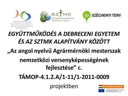 HUN-DEV International Development Co-operation, Research and Management Non-Profit Ltd. EGYÜTTMŰKÖDÉS A DEBRECENI EGYETEM ÉS AZ SZTMK ALAPÍTVÁNY KÖZÖTT.