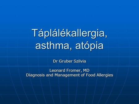 Táplálékallergia, asthma, atópia Dr Gruber Szilvia Leonard Fromer, MD Diagnosis and Management of Food Allergies.