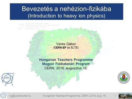Teachers Programme, CERN, 2016. aug. 16. 1 Bevezetés a nehézion-fizikába (Introduction to heavy ion physics) Veres Gábor (CERN-EP.