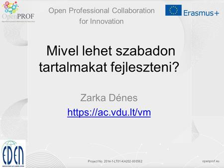 Openprof.eu Project No. 2014-1-LT01-KA202-000562 Mivel lehet szabadon tartalmakat fejleszteni? Zarka Dénes https://ac.vdu.lt/vm Open Professional Collaboration.