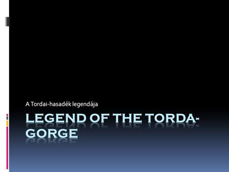 A Tordai-hasadék legendája. I am going to tell you the legend of how Torda Gorge evolved. Elmesélem nektek az erdélyi Tordai-hasadék keletkezésének történetét.