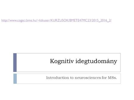 Kognitív idegtudomány Introduction to neurosciences for MSs.