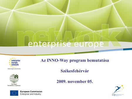 European Commission Enterprise and Industry Az INNO-Way program bemutatása Székesfehérvár 2009. november 05.