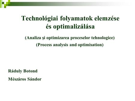 Technológiai folyamatok elemzése és optimalizálása Ráduly Botond Mészáros Sándor (Analiza şi optimizarea proceselor tehnologice) (Process analysis and.