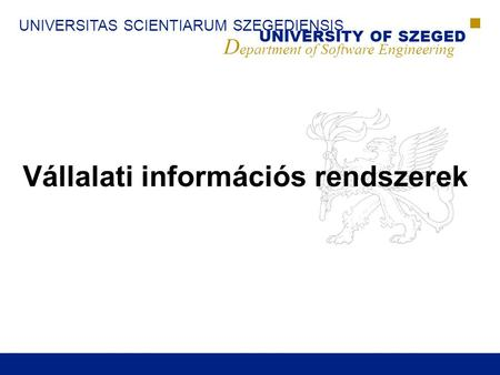 UNIVERSITAS SCIENTIARUM SZEGEDIENSIS UNIVERSITY OF SZEGED D epartment of Software Engineering Vállalati információs rendszerek.