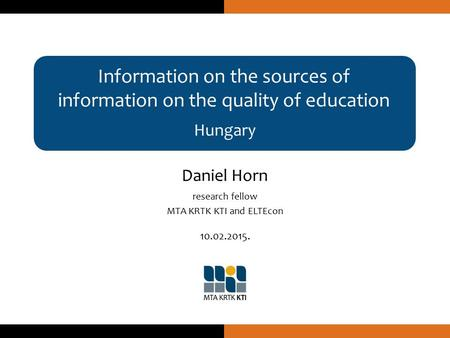 Information on the sources of information on the quality of education Hungary Daniel Horn research fellow MTA KRTK KTI and ELTEcon 10.02.2015.