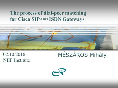The process of dial-peer matching for Cisco SIP ISDN Gateways MÉSZÁROS Mihály NIIF Institute 10/2/2016.