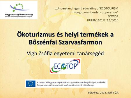 """Understanding and educating of ECOTOURISM through cross-border cooperation"" ECOTOP HUHR/1101/2.2.1/0010 Ökoturizmus és helyi termékek a Bőszénfai Szarvasfarmon."