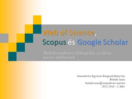 Web of Science Scopus Google Scholar Web of Science, Scopus és Google Scholar Multidiszciplináris bibliográfiai és idézet kereső adatbázisok Semmelweis.
