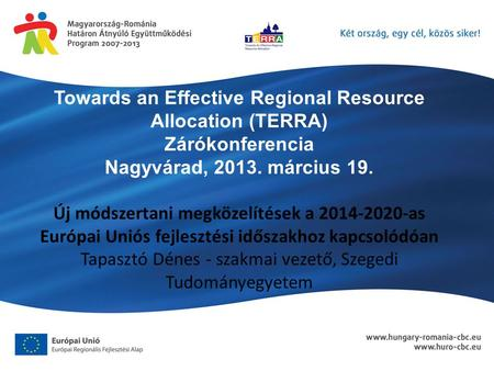 Towards an Effective Regional Resource Allocation (TERRA) Zárókonferencia Nagyvárad, március 19. Új módszertani megközelítések a as Európai.