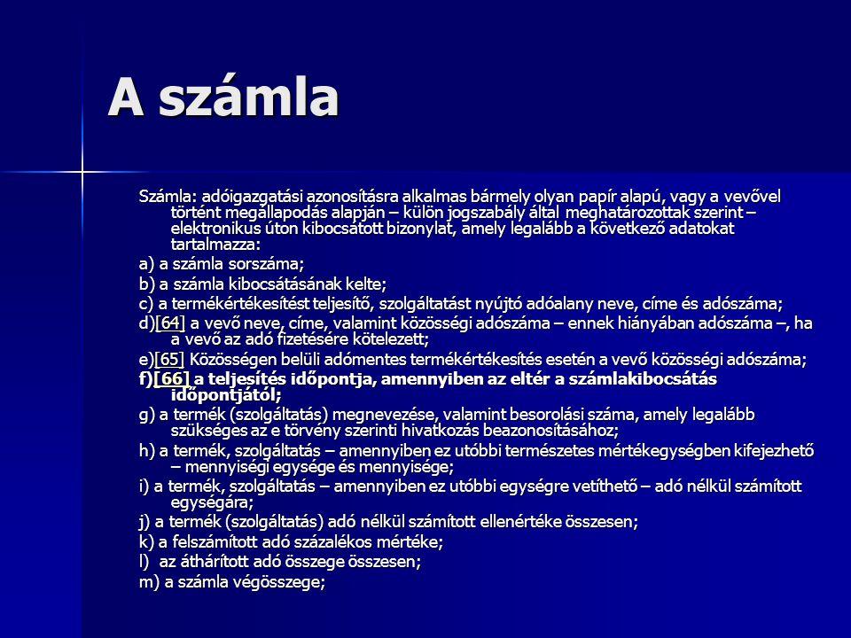 Egyszerűsített számla egyszerűsített számla: adóigazgatási azonosításra alkalmas bármely olyan papír alapú, vagy a vevővel történt megállapodás alapján – külön jogszabály által meghatározottak szerint – elektronikus úton kibocsátott bizonylat, amely legalább a következő adatokat tartalmazza: a) a számla sorszáma; b) a számla kibocsátásának kelte; c) a termékértékesítést teljesítő, szolgáltatást nyújtó adóalany neve, címe és adószáma; d)[71] a vevő neve, címe, valamint közösségi adószáma – ennek hiányában adószáma –, ha a vevő az adó fizetésére kötelezett; [71] e)[72] Közösségen belüli adómentes termékértékesítés esetén a vevő közösségi adószáma; [72] f) a termék (szolgáltatás) megnevezése, valamint besorolási száma, amely legalább szükséges az e törvény szerinti hivatkozás beazonosításához; g) a termék, szolgáltatás – amennyiben ez utóbbi természetes mértékegységben kifejezhető – mennyiségi egysége és mennyisége; h) a termék, szolgáltatás – amennyiben ez utóbbi egységre vetíthető – adóval együtt számított egységára; i) a termék (szolgáltatás) adóval együtt számított ellenértéke összesen; j) a 44.