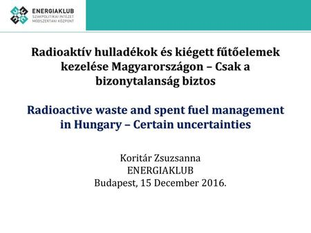 Radioaktív hulladékok és kiégett fűtőelemek kezelése Magyarországon – Csak a bizonytalanság biztos Radioactive waste and spent fuel management in Hungary.