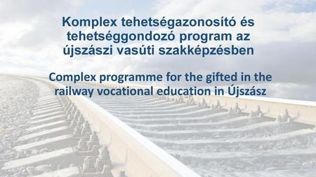 Komplex tehetségazonosító és tehetséggondozó program az újszászi vasúti szakképzésben Complex programme for the gifted in the railway vocational education.