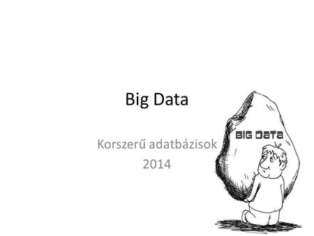 "Big Data Korszerű adatbázisok 2014. Big Data • ""Big data is the term for a collection of data sets so large and complex that it becomes difficult to process."