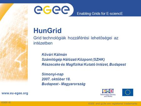 EGEE-II Enabling Grids for E-sciencE www.eu-egee.org EGEE and gLite are registered trademarks HunGrid Grid technológiák hozzáférési lehetőségei az intézetben.